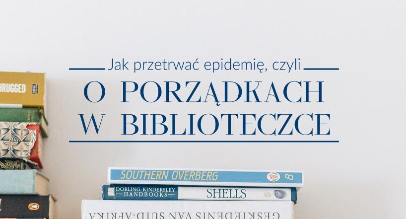 Jak przetrwać epidemię, czyli o porządkach w biblioteczce